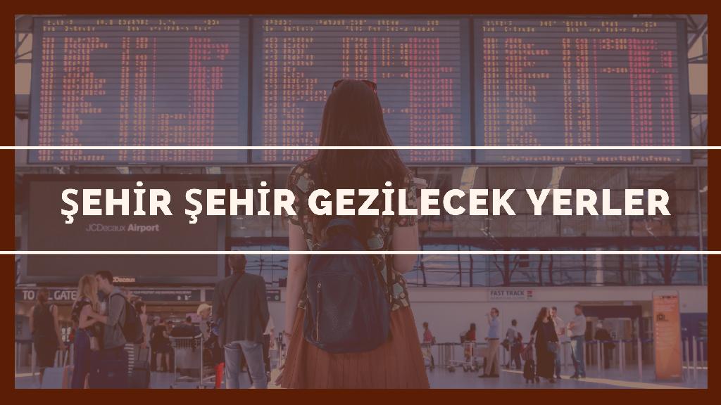 Türkiye'de Şehir Şehir Gezilecek Yerler